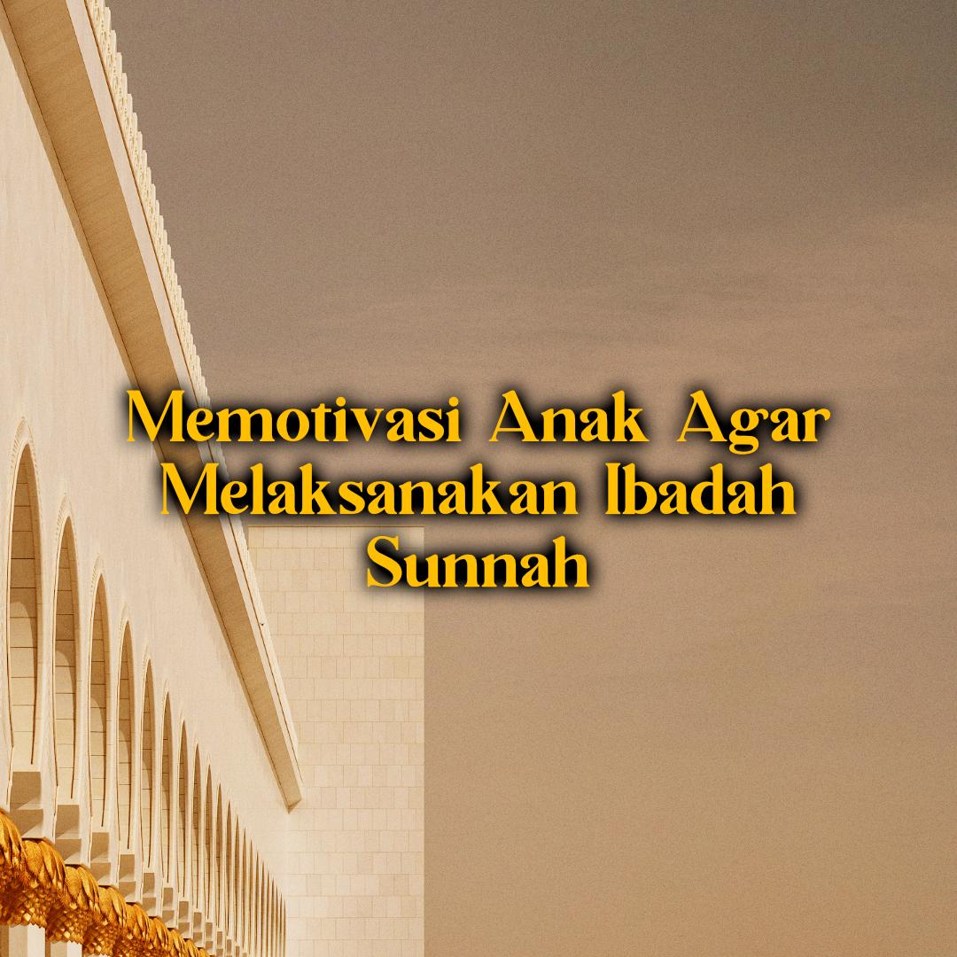 Memotivasi Anak Supaya Melaksanakan Ibadah Sunnah