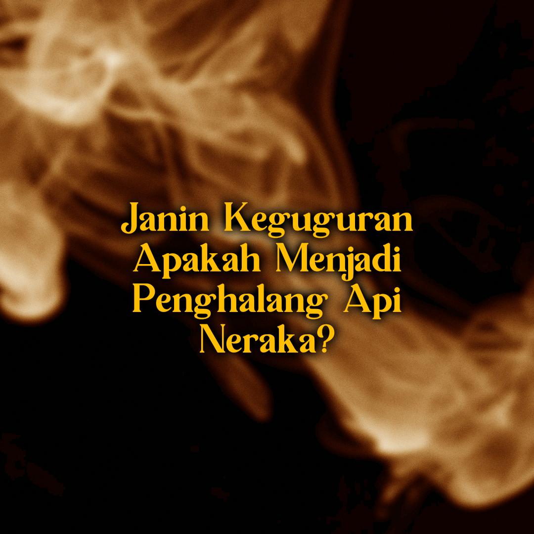 Janin Keguguran Menjadi Penghalang Api Neraka?