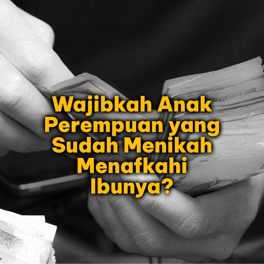 Wajibkah Anak Perempuan Yang Sudah Menikah Menafkahi Ibunya?